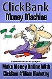 ClickBank Money Machine: Make Money Online With ClickBank Affiliate Marketing [passive income, residual income] (ClickBank, Internet Marketing, Affiliate Marketing)