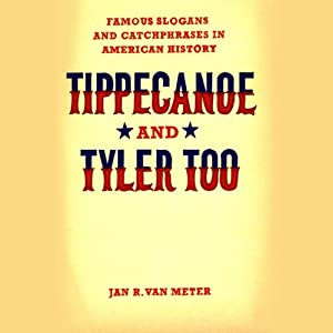 Tippecanoe and Tyler Too: Famous Slogans and Catchphrases in American History | [Jan Van Meter]