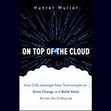 On Top of the Cloud: How CIOs Leverage New Technologies to Drive Change and Build Value Across the Enterprise (       UNABRIDGED) by Hunter Muller Narrated by Paul Neal Rohrer