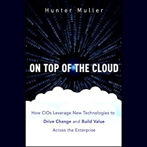 On Top of the Cloud: How CIOs Leverage New Technologies to Drive Change and Build Value Across the Enterprise | [Hunter Muller]