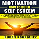 Motivation: How to Build Self-Esteem Audiobook by Ruben Rodriguez Narrated by Josiah John Bildner