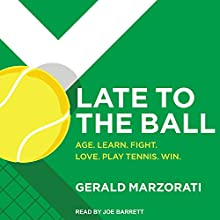 Late to the Ball: Age. Learn. Fight. Love. Play Tennis. Win. Audiobook by Gerald Marzorati Narrated by Joe Barrett