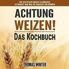 Weizen: Achtung, Weizen! - Leckere Rezepte ohne Weizen Hörbuch von Thomas Winter Gesprochen von: Jürgen Finkler