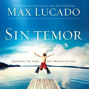 Sin Temor [Without Fear]: Imagina tu vida sin preocupacion | [Max Lucado]