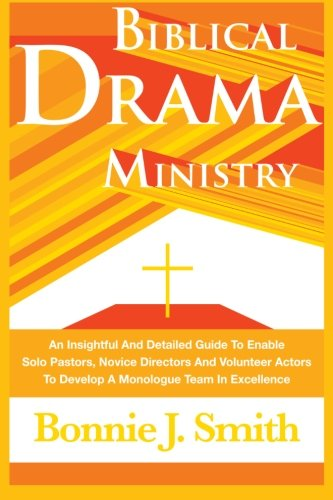 Biblical Drama Ministry: An Insightful And Detailed Guide To Enable Solo Pastors, Novice Directors And Volunteer Actors To Develop A Monologue Team In Excellence PDF