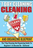 7 Day Cleaning And Organizing Blueprint - The 7 Day Cleaning And Organizing Guide For Beginners To Become De - Cluttered (Cleaning And Organizing Guide, ... Organizing, 7 Day Blueprint For Beginners)
