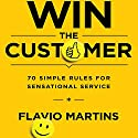 Win the Customer: 70 Simple Rules for Sensational Service Audiobook by Flavio Martins Narrated by Don Hagen