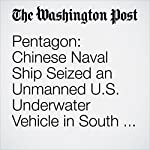 Pentagon: Chinese Naval Ship Seized an Unmanned U.S. Underwater Vehicle in South China Sea | Missy Ryan,Dan Lamothe