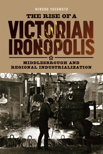 The Rise of a Victorian Ironopolis: Middlesbrough and Regional Industrialization (Regions and Regionalism in History)