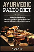Ayurvedic Paleo Diet: The Practical Paleo Diet Recommended in Ayurveda Classics for Rapid Weight Loss and Optimum Health (Volume 1)