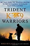 Trident K9 Warriors: My Tale from the Training Ground to the Battlefield with Elite Navy SEAL Canines by Ritland, Mike, Brozek, Gary (2013) Hardcover