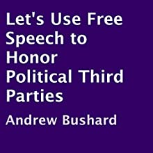 Let's Use Free Speech to Honor Political Third Parties (       UNABRIDGED) by Andrew Bushard Narrated by Christina Marie Moore