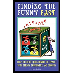 Finding The Funny Fast: How to Create Quick Humor to Connect with Clients, Coworkers and Crowds