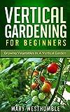 Vertical Gardening For Beginners: Growing Vegetables In A Vertical Garden (vertical gardening, vertical garden, beginners gardening, city garden, urban farming, vegetable gardening, beginners how to)