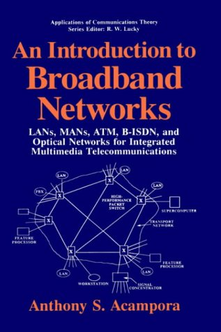 An Introduction to Broadband Networks: LANS, MANS, ATM, B-ISDN and Optical Networks for Integrated Multimedia Telecommunications (Applications of Communications Theory)