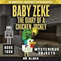 Baby Zeke: Mysterious Objects: The Diary of a Chicken Jockey, Book 4 (An Unofficial Minecraft Autobiography) Audiobook by  Dr. Block Narrated by Mark Sanderlin