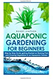 Aquaponic Gardening for Beginners: Step by Step Guide to Getting Started on Raising Fish and Growing Vegetables in an Aquaponic Garden