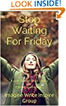 Stop Waiting For Friday: A collection...