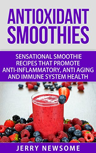 Antioxidant Smoothies: Sensational Smoothie Recipes That Promote Anti-inflammatory, Anti-aging and Immune System Health (Healthy Smoothie Color Series Book 4) by Jerry Newsome