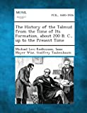 The History of the Talmud from the Time of Its Formation, about 200 B. C., Up to the Present Time