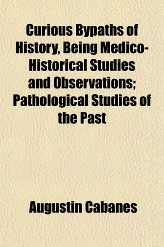 Curious Bypaths of History, Being Medico-Historical Studies and Observations; Pathological Studies of the Past