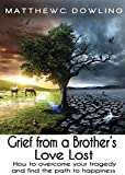 Grief From A Brother's Love Lost: How To Overcome Your Tragedy And Find The Path To Happiness