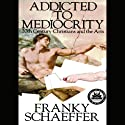 Addicted to Mediocrity: 20th Century Christians and the Arts (       UNABRIDGED) by Franky Schaeffer Narrated by Nick Bernard