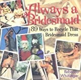 Always a Bridesmaid: 89 Ways to Recycle That Bridesmaid Dress (0836283449) by Whitlinger, Rebecca