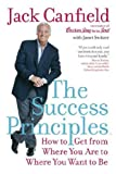 The Success Principles(TM): How to Get from Where You Are to Where You Want to B