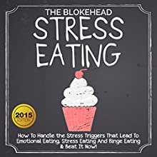 Stress Eating: How to Handle the Stress Triggers That Lead to Emotional Eating, Stress Eating, and Binge Eating & Beat It Now!: The Blokehead Success Series (       UNABRIDGED) by The Blokehead Narrated by Sean Patrick Hopkins