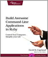Build Awesome Command-Line Applications in Ruby: Control Your Computer, Simplify Your Life ebook download