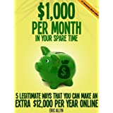 $1,000 Per Month In Your Spare Time - 5 Legitimate Ways That You Can Make an Extra $12,000 Per Year Online ~ Eric Allyn