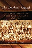 The Darkest Period: The Kanza Indians and Their Last Homeland, 1846-1873 (The Civilization of the American Indian Series)