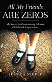 All My Friends Are Zeros: My Secret to Overcoming Adverse Childhood Experiences