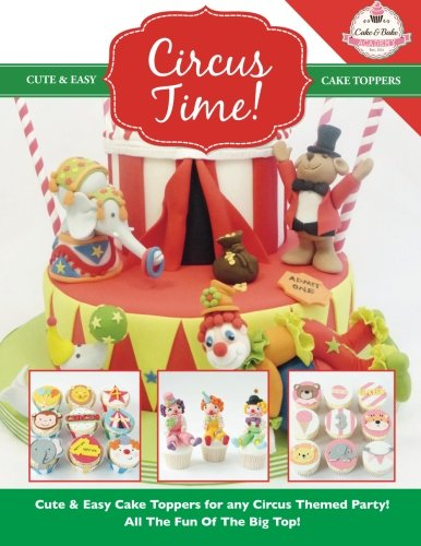 Circus Time!: Cute & Easy Cake Toppers for any Circus Themed Party! All The Fun Of The Big Top ! (Cute & Easy Cake Toppers Collection) (Volume 8) by The Cake & Bake Academy