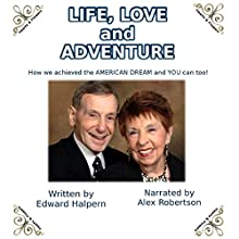 Life, Love and Adventure!: How We Achieved the American Dream and You Can Too! Audiobook by Edward Halpern Narrated by Alex Robertson