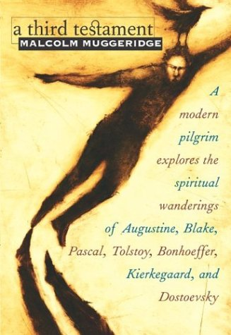 A Third Testament: A Modern Pilgrim Explores the Spiritual Wanderings of Augustine, Blake, Pascal, Tolstoy, Bonhoeffer, Kierkegaard, and Dostoevsky, MALCOLM MUGGERIDGE