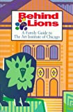 Behind the Lions: A Family Guide to the Art Institute of Chicago