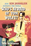 Marc Weingarten Who's Afraid of Tom Wolfe?: How New Journalism Rewrote the World