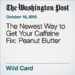 The Newest Way to Get Your Caffeine Fix: Peanut Butter | Brady Dennis