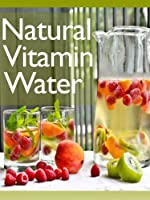 Natural Vitamin Water :The Ultimate Recipe Guide - Over 30 Healthy & Refreshing Recipes (English Edition)