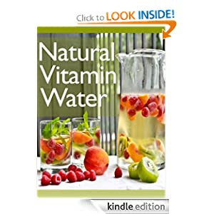 Natural Vitamin Water :The Ultimate Recipe Guide - Over 30 Healthy & Refreshing Recipes
