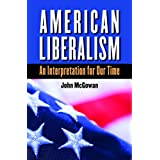 American Liberalism: An Interpretation for Our Time (H. Eugene and Lillian Youngs Lehman Series) ~ John McGowan