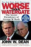 Worse Than Watergate: The Secret Presidency of George W. Bush (0446694835) by John W. Dean