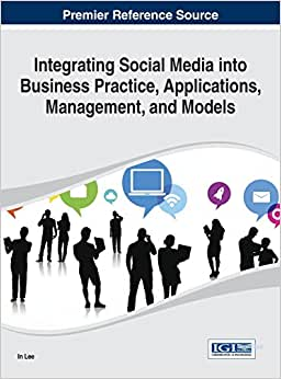Integrating Social Media Into Business Practice, Applications, Management, And Models (Advances In E-Business Research Book Series)