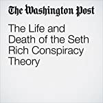 The Life and Death of the Seth Rich Conspiracy Theory | David Weigel