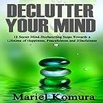 Declutter Your Mind: 12 Secret Mind-Decluttering Steps Towards a Lifetime of Happiness, Peacefulness and Blissfulness   Mariel Komura