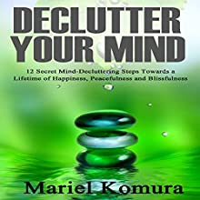 Declutter Your Mind: 12 Secret Mind-Decluttering Steps Towards a Lifetime of Happiness, Peacefulness and Blissfulness Audiobook by Mariel Komura Narrated by Donna Lorenz Motta
