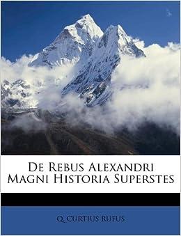 De Rebus Alexandri Magni Historia Superstes Q Curtius