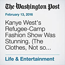 Kanye West's Refugee-Camp Fashion Show Was Stunning. (The Clothes, Not so Much.) Other by Robin Givhan Narrated by Jill Melancon